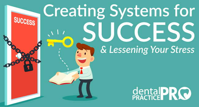 Creating Systems for Success in Your Dental Practice and Lessening Your Stress